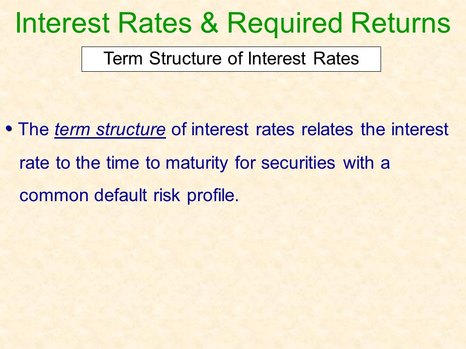 Interest Rates & Required Returns The term structure of interest rates relates the interest rate to the time to maturity for securities with a common