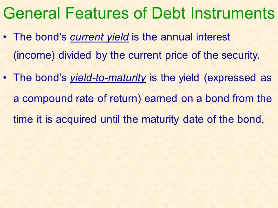 General Features of Debt Instruments The bond's current yield is the annual interest (income) divided by the current price of the security. The bond's