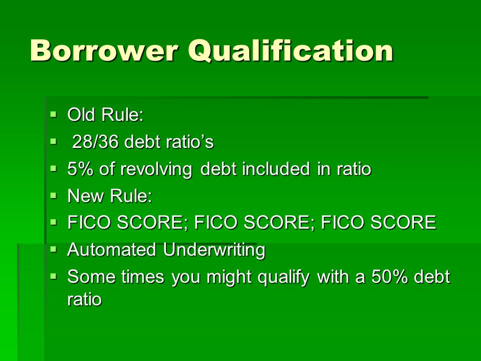 Borrower Qualification  Old Rule:  28/36 debt ratio's  5% of revolving debt included in ratio  New Rule:  FICO SCORE; FICO SCORE; FICO SCORE  Automated Underwriting  Some times you might qualify with a 50% debt ratio