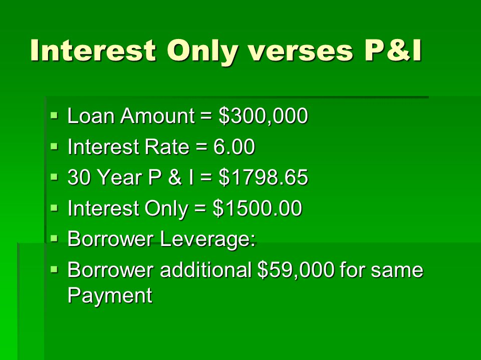 Interest Only verses P&I  Loan Amount = $300,000  Interest Rate = 6.00  30 Year P & I = $1798.65  Interest Only = $1500.00  Borrower Leverage:  Borrower additional $59,000 for same Payment