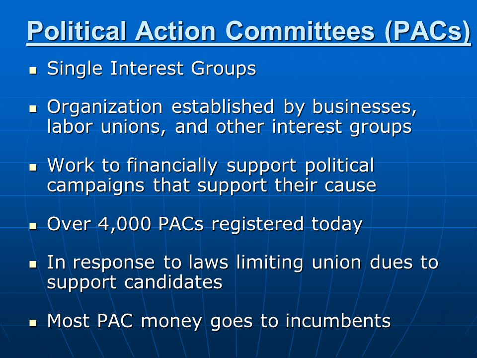 Political Action Committees (PACs) Single Interest Groups Single Interest Groups Organization established by businesses, labor unions, and other interest groups Organization established by businesses, labor unions, and other interest groups Work to financially support political campaigns that support their cause Work to financially support political campaigns that support their cause Over 4,000 PACs registered today Over 4,000 PACs registered today In response to laws limiting union dues to support candidates In response to laws limiting union dues to support candidates Most PAC money goes to incumbents Most PAC money goes to incumbents