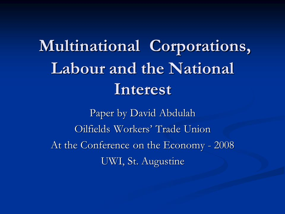 Multinational Corporations, Labour and the National Interest Multinational Corporations, Labour and the National Interest Paper by David Abdulah Oilfields Workers' Trade Union At the Conference on the Economy - 2008 UWI, St.