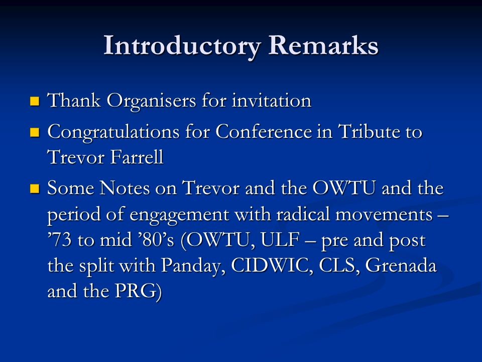 Introductory Remarks Thank Organisers for invitation Thank Organisers for invitation Congratulations for Conference in Tribute to Trevor Farrell Congratulations for Conference in Tribute to Trevor Farrell Some Notes on Trevor and the OWTU and the period of engagement with radical movements – '73 to mid '80's (OWTU, ULF – pre and post the split with Panday, CIDWIC, CLS, Grenada and the PRG) Some Notes on Trevor and the OWTU and the period of engagement with radical movements – '73 to mid '80's (OWTU, ULF – pre and post the split with Panday, CIDWIC, CLS, Grenada and the PRG)