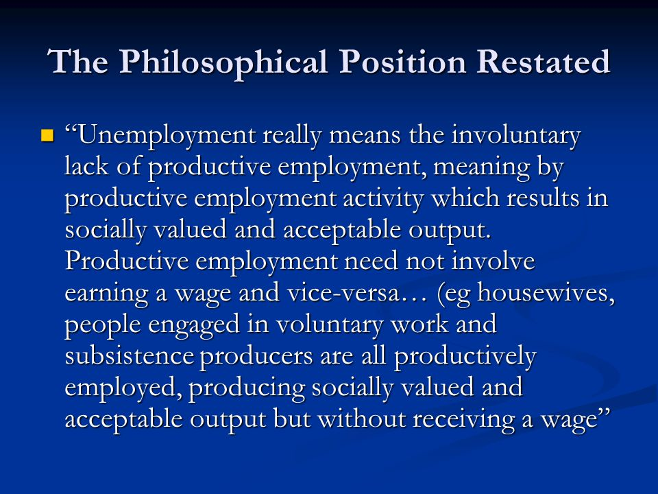The Philosophical Position Restated …rentiers, heirs and heiresses and special works gangs in Trinidad and Jamaica may all be in receipt of an income without geneerating any output …rentiers, heirs and heiresses and special works gangs in Trinidad and Jamaica may all be in receipt of an income without geneerating any output …human beings …need to work in the sense of organised, purposeful activity resulting in the production of socially valued and acceptable output …human beings …need to work in the sense of organised, purposeful activity resulting in the production of socially valued and acceptable output There are two needs – work and income There are two needs – work and income
