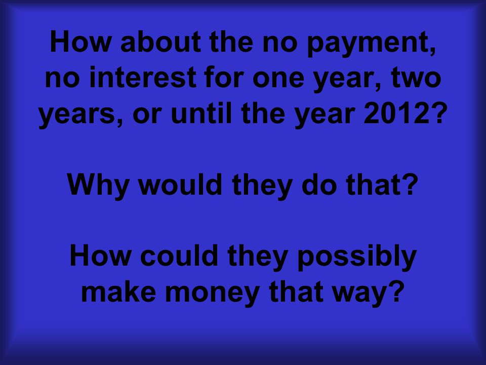 How about the no payment, no interest for one year, two years, or until the year 2012.