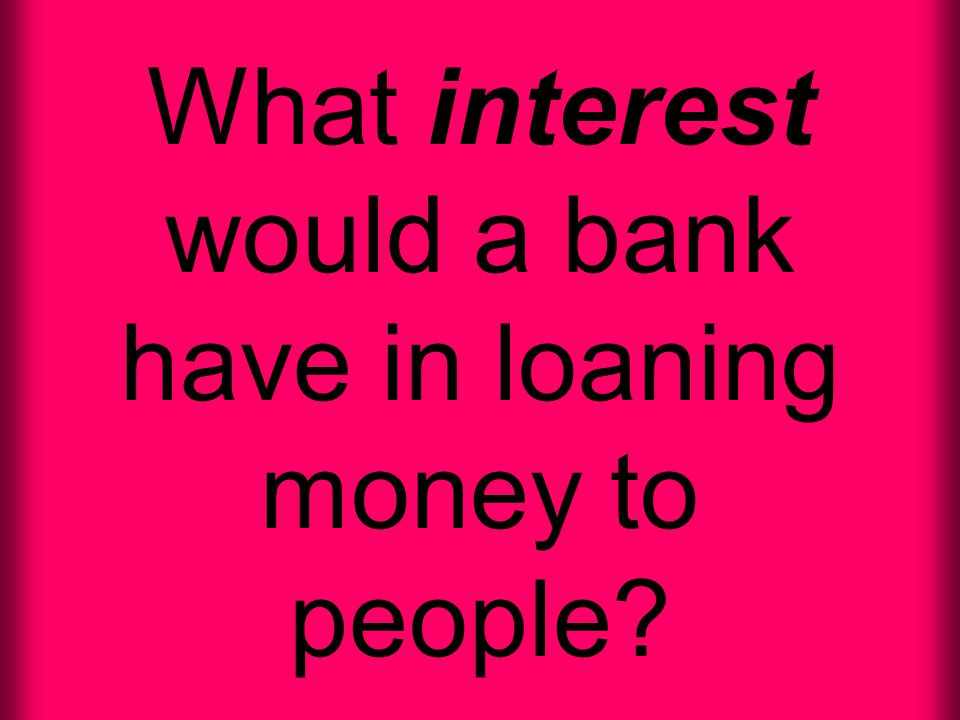 What interest would a bank have in loaning money to people