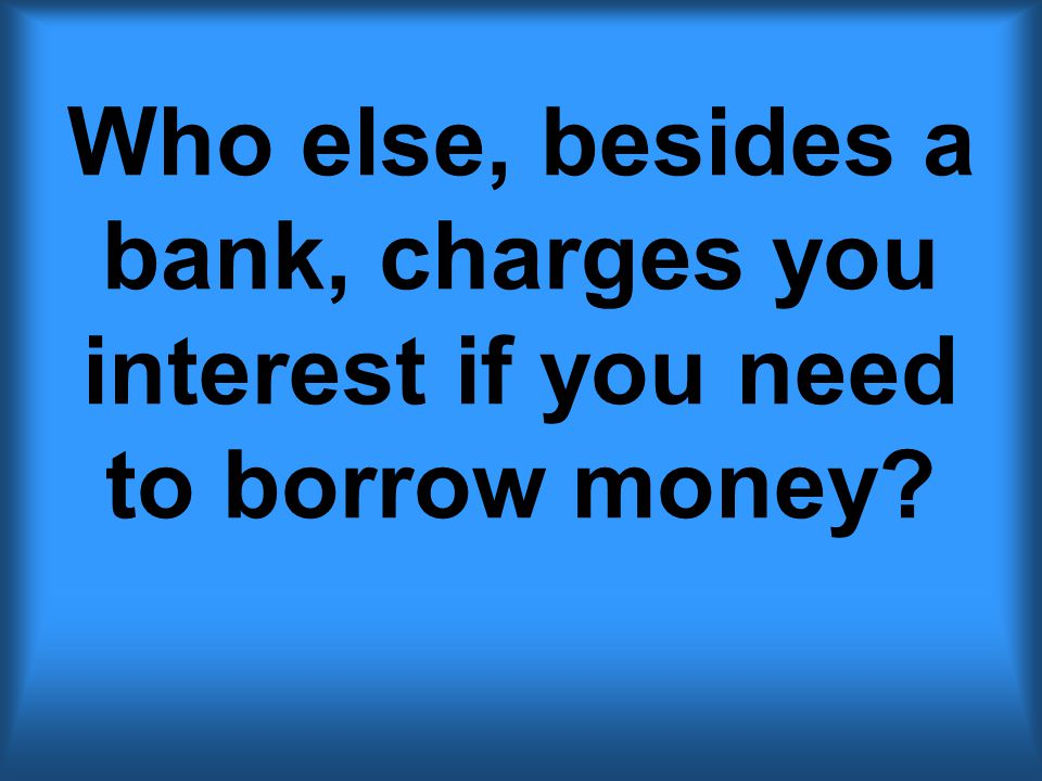 Who else, besides a bank, charges you interest if you need to borrow money