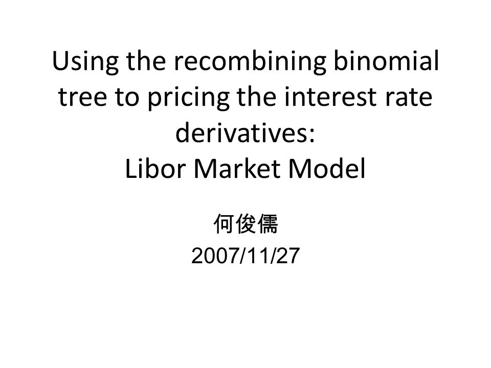 Using the recombining binomial tree to pricing the interest rate derivatives: Libor Market Model 何俊儒 2007/11/27