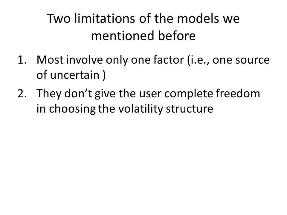 Two limitations of the models we mentioned before 1.Most involve only one factor (i.e., one source of uncertain ) 2.They don't give the user complete freedom in choosing the volatility structure
