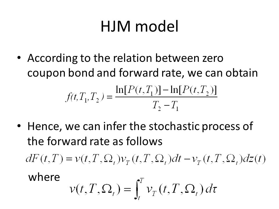 HJM model According to the relation between zero coupon bond and forward rate, we can obtain Hence, we can infer the stochastic process of the forward rate as follows where
