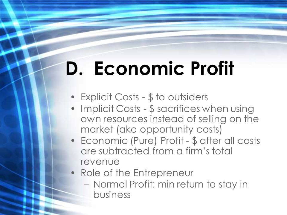 D.Economic Profit Explicit Costs - $ to outsiders Implicit Costs - $ sacrifices when using own resources instead of selling on the market (aka opportunity costs) Economic (Pure) Profit - $ after all costs are subtracted from a firm's total revenue Role of the Entrepreneur –Normal Profit: min return to stay in business