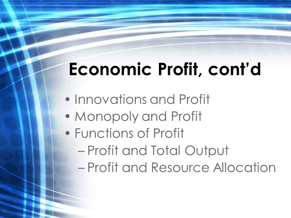 Economic Profit, cont'd Innovations and Profit Monopoly and Profit Functions of Profit –Profit and Total Output –Profit and Resource Allocation