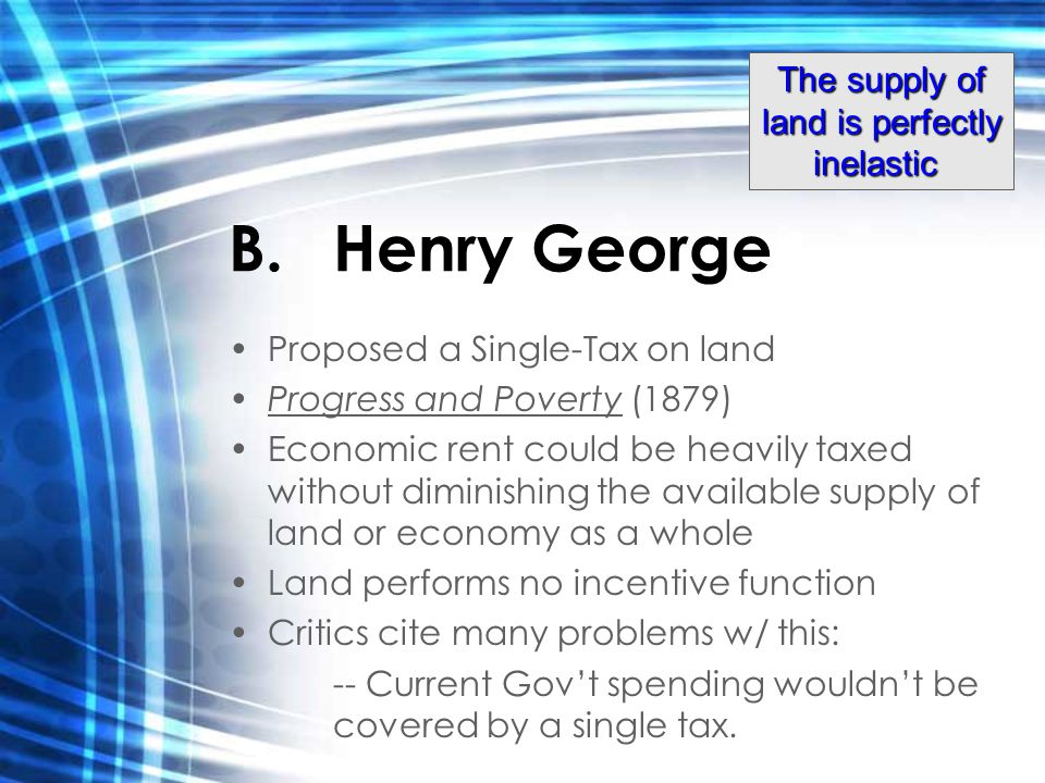 B.Henry George Proposed a Single-Tax on land Progress and Poverty (1879) Economic rent could be heavily taxed without diminishing the available supply