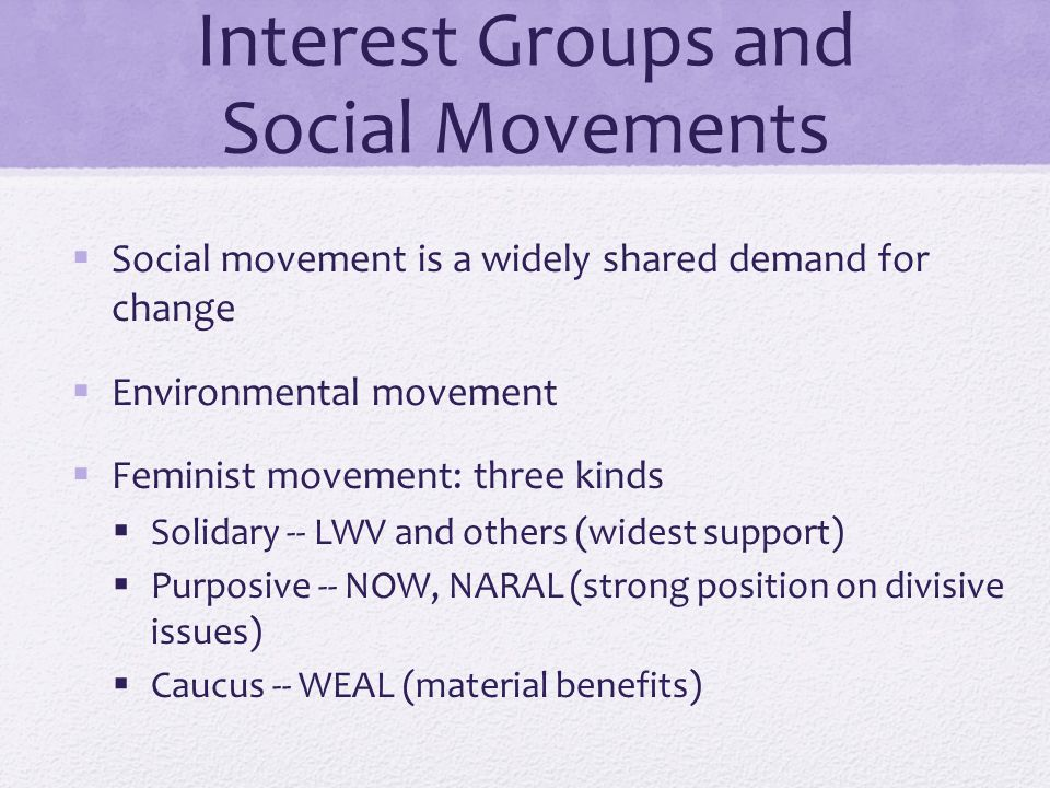 Interest Groups and Social Movements  Social movement is a widely shared demand for change  Environmental movement  Feminist movement: three kinds