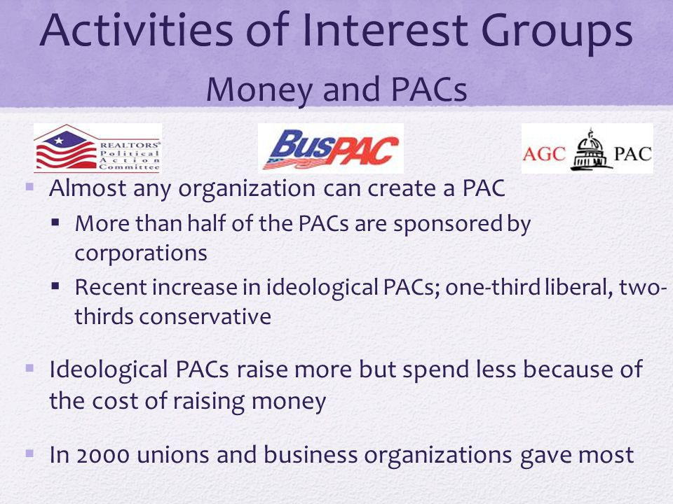 Activities of Interest Groups Money and PACs  Almost any organization can create a PAC  More than half of the PACs are sponsored by corporations  R