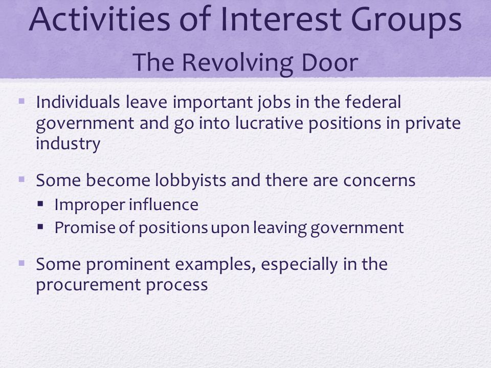 Activities of Interest Groups The Revolving Door  Individuals leave important jobs in the federal government and go into lucrative positions in priva