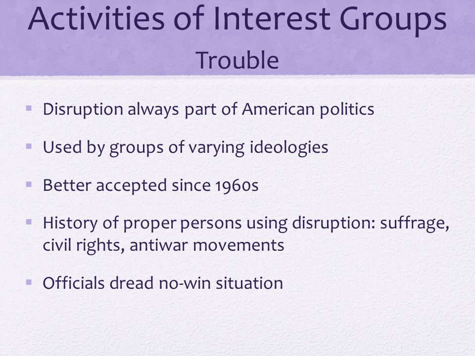 Activities of Interest Groups Trouble  Disruption always part of American politics  Used by groups of varying ideologies  Better accepted since 196