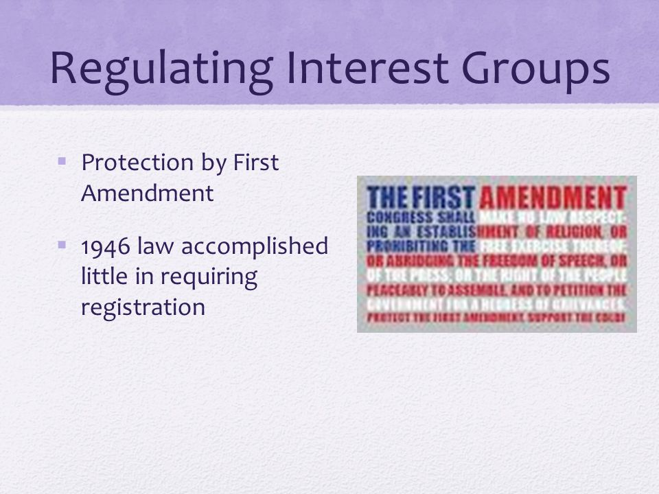 Regulating Interest Groups  Protection by First Amendment  1946 law accomplished little in requiring registration