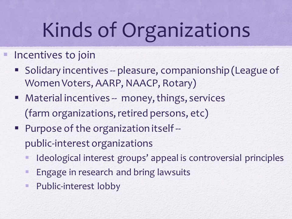 Kinds of Organizations  Incentives to join  Solidary incentives -- pleasure, companionship (League of Women Voters, AARP, NAACP, Rotary)  Material