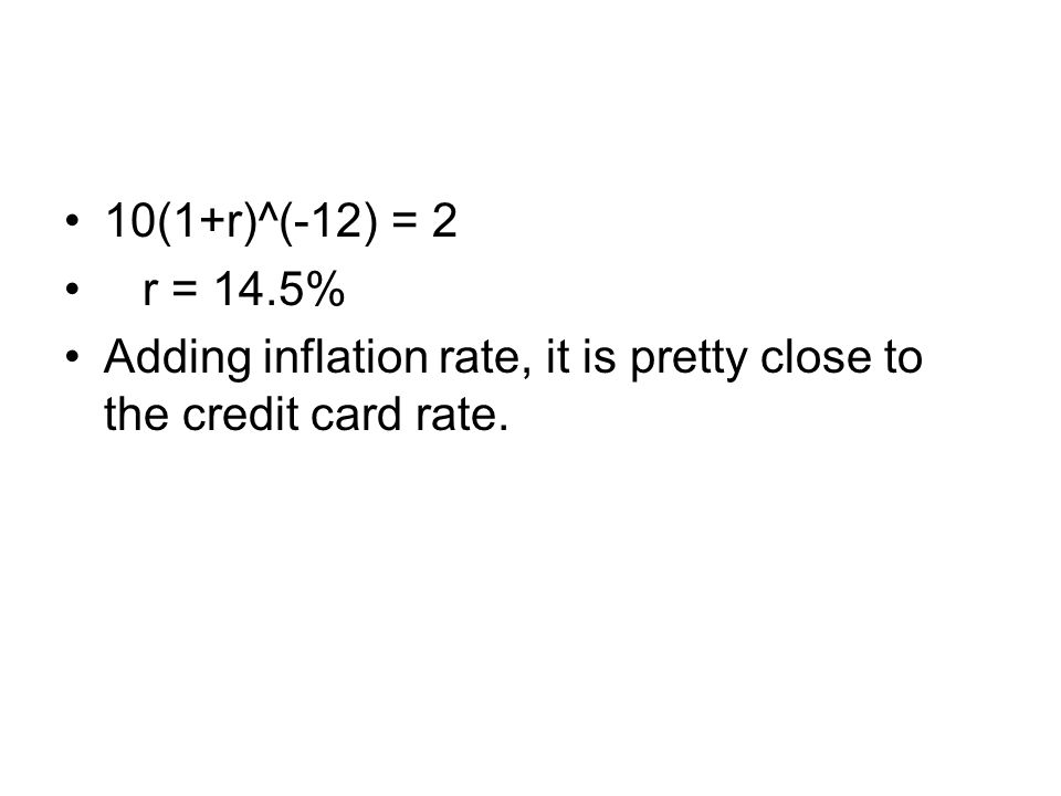 10(1+r)^(-12) = 2 r = 14.5% Adding inflation rate, it is pretty close to the credit card rate.