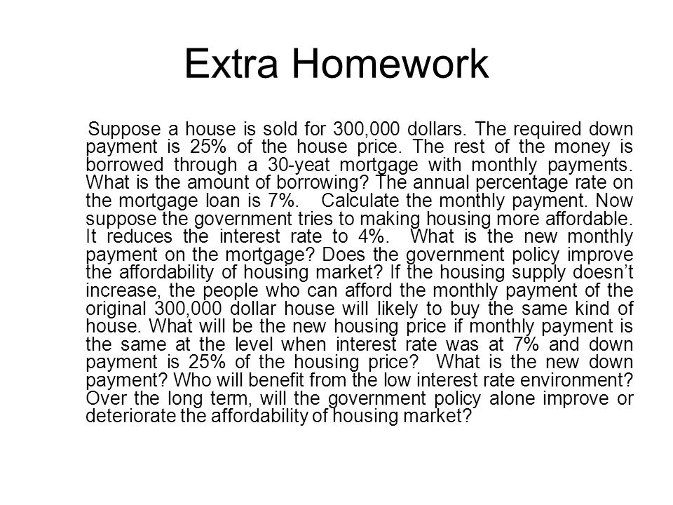 Extra Homework Suppose a house is sold for 300,000 dollars. The required down payment is 25% of the house price. The rest of the money is borrowed thr