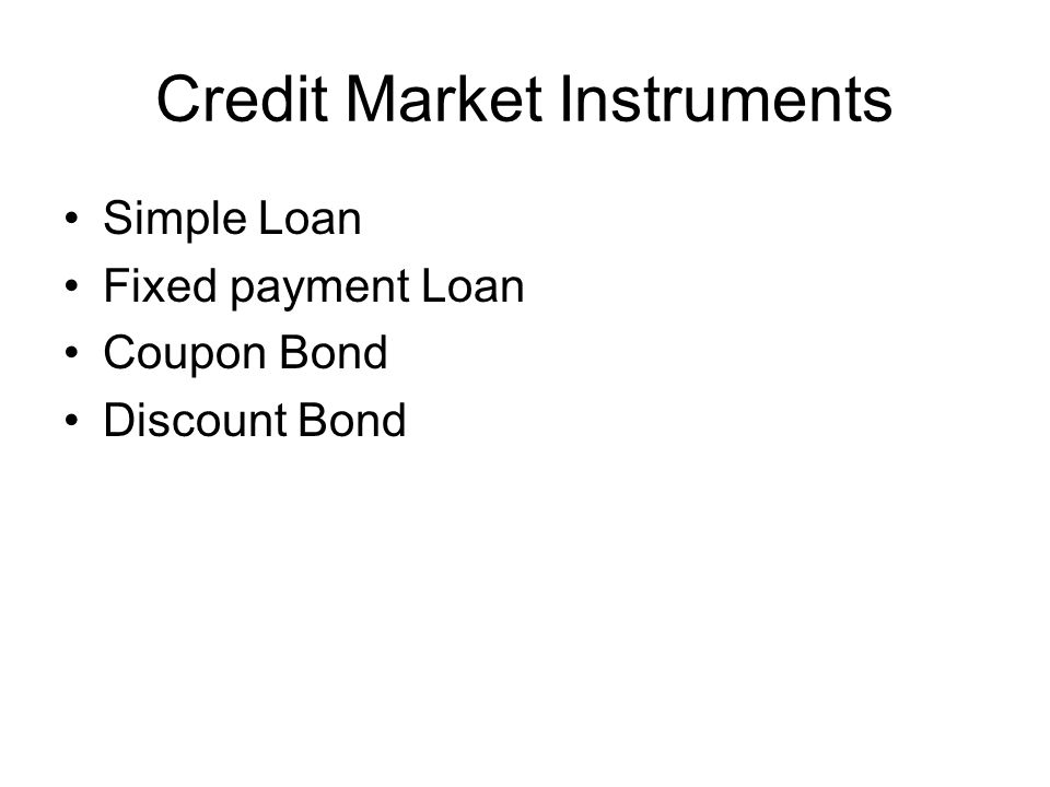 Credit Market Instruments Simple Loan Fixed payment Loan Coupon Bond Discount Bond