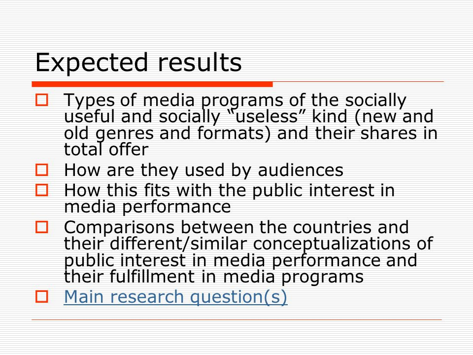 Expected results  Types of media programs of the socially useful and socially useless kind (new and old genres and formats) and their shares in total offer  How are they used by audiences  How this fits with the public interest in media performance  Comparisons between the countries and their different/similar conceptualizations of public interest in media performance and their fulfillment in media programs  Main research question(s) Main research question(s)