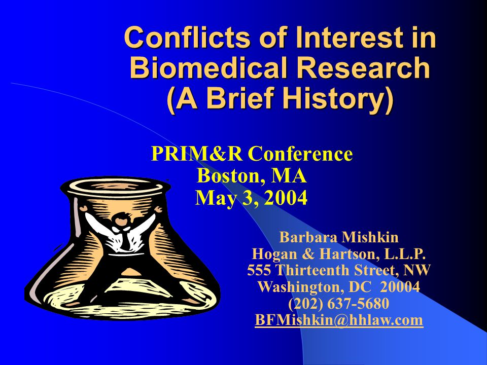 Conflicts of Interest in Biomedical Research (A Brief History) PRIM&R Conference Boston, MA May 3, 2004 Barbara Mishkin Hogan & Hartson, L.L.P.