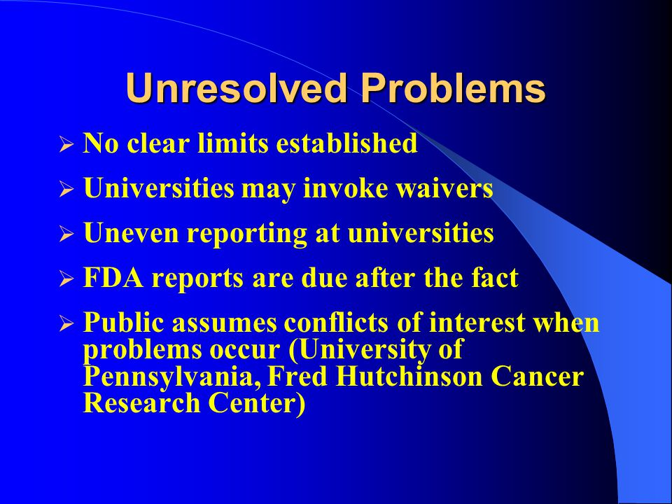 Unresolved Problems  No clear limits established  Universities may invoke waivers  Uneven reporting at universities  FDA reports are due after the fact  Public assumes conflicts of interest when problems occur (University of Pennsylvania, Fred Hutchinson Cancer Research Center)