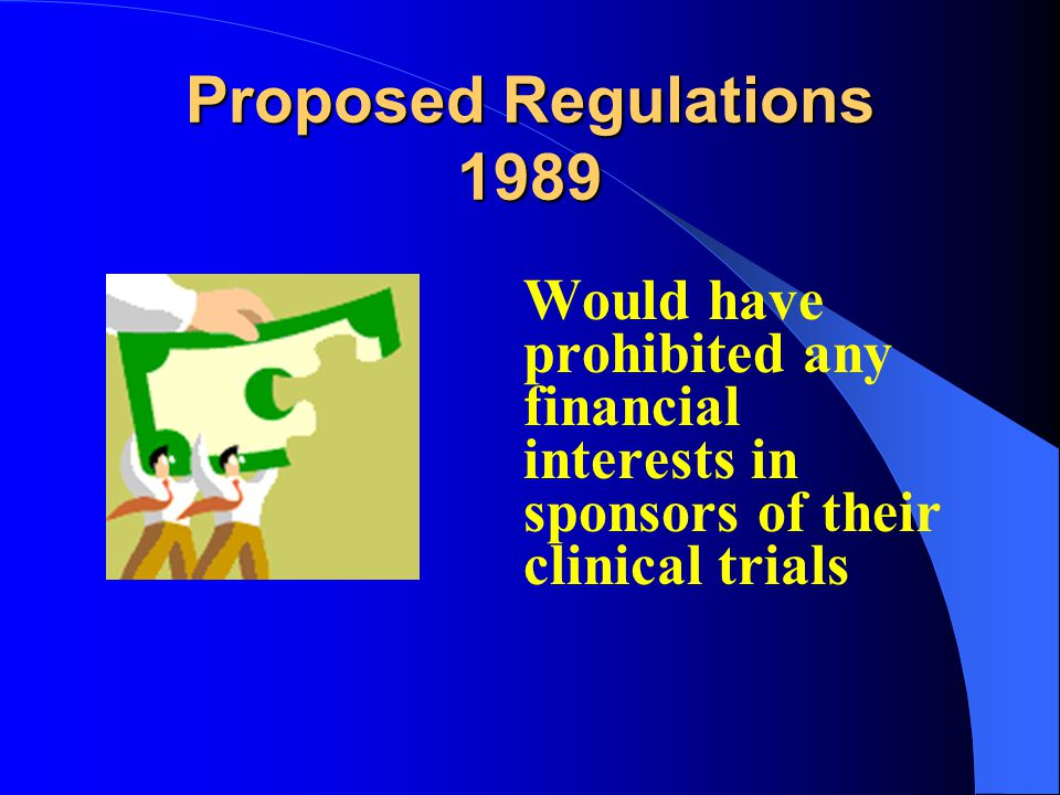 Proposed Regulations 1989 Would have prohibited any financial interests in sponsors of their clinical trials