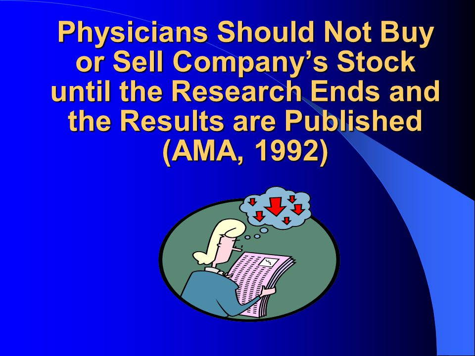 Physicians Should Not Buy or Sell Company's Stock until the Research Ends and the Results are Published (AMA, 1992)