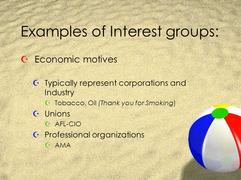 Examples of Interest groups: ZEconomic motives ZTypically represent corporations and Industry ZTobacco, Oil (Thank you for Smoking) ZUnions ZAFL-CIO ZProfessional organizations ZAMA