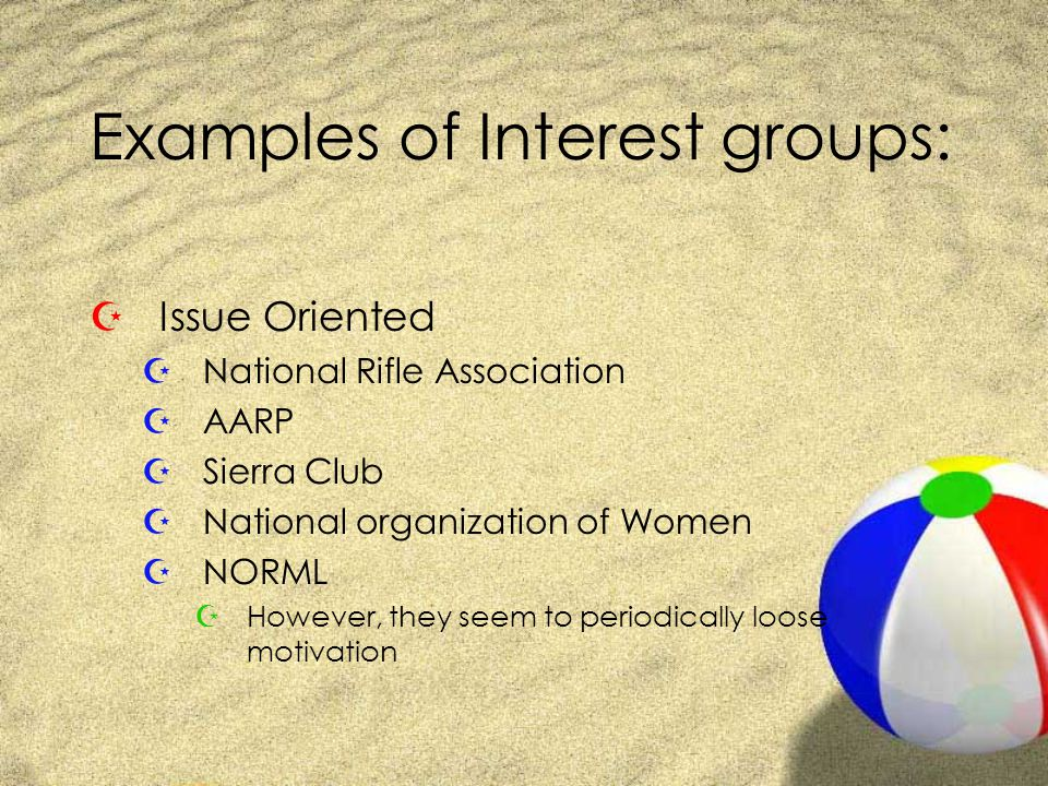 Examples of Interest groups: ZIssue Oriented ZNational Rifle Association ZAARP ZSierra Club ZNational organization of Women ZNORML ZHowever, they seem to periodically loose motivation