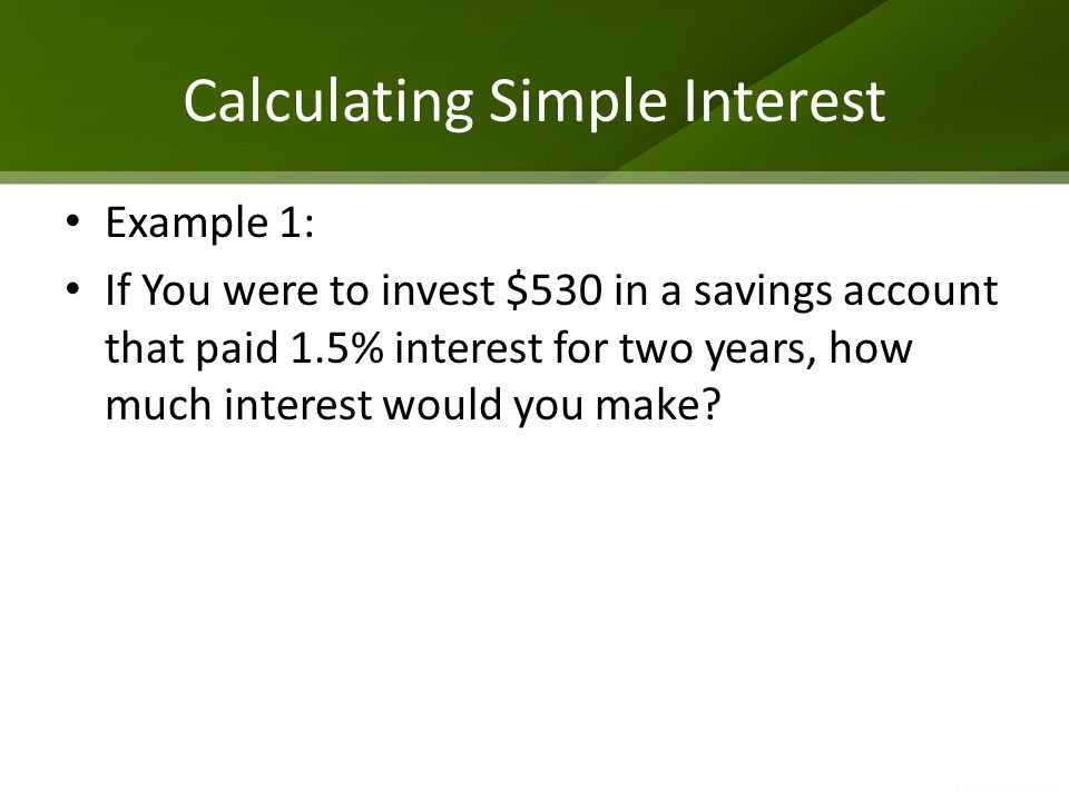 Calculating Simple Interest Example 1: If You were to invest $530 in a savings account that paid 1.5% interest for two years, how much interest would you make?
