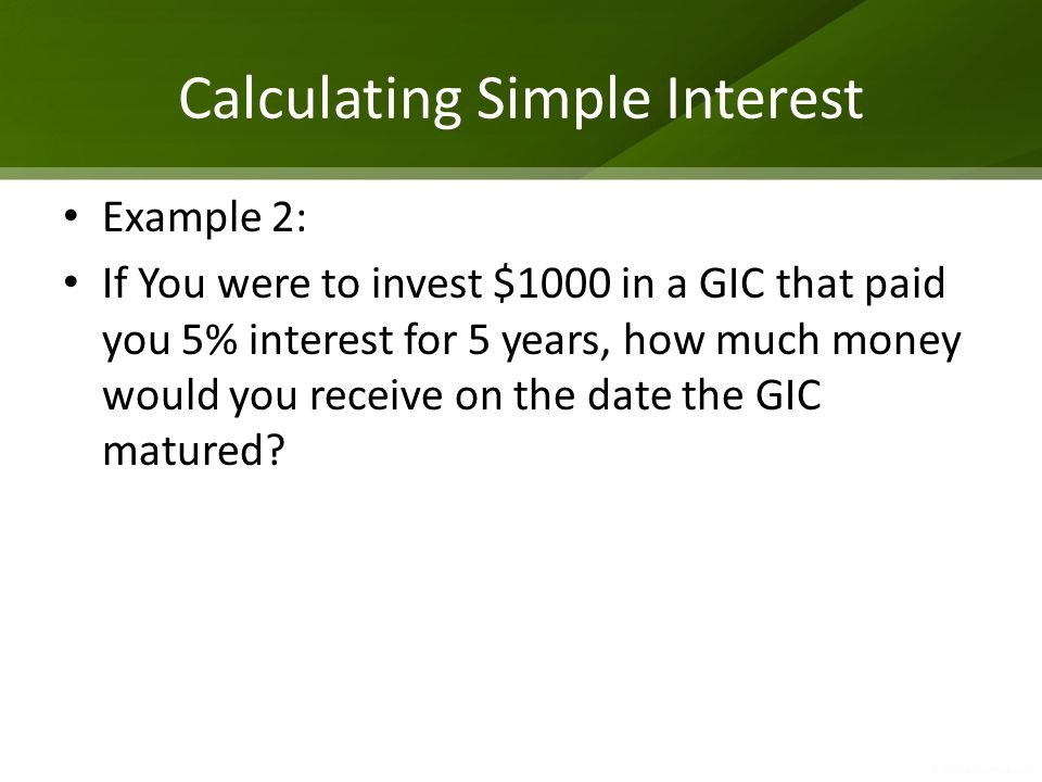 Calculating Simple Interest Example 2: If You were to invest $1000 in a GIC that paid you 5% interest for 5 years, how much money would you receive on the date the GIC matured?
