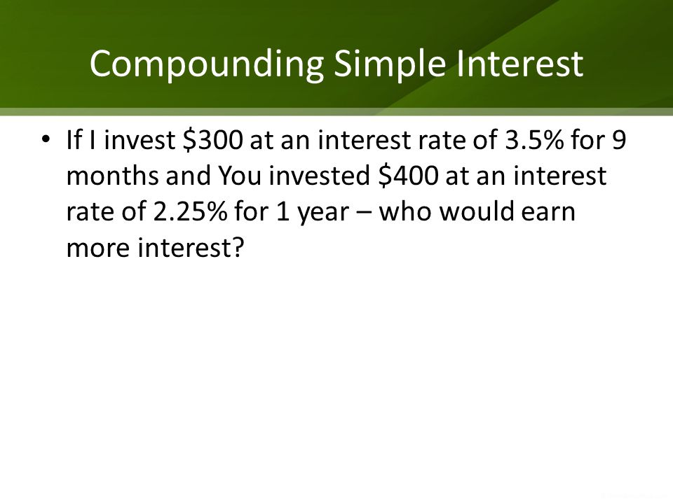 Compounding Simple Interest If I invest $300 at an interest rate of 3.5% for 9 months and You invested $400 at an interest rate of 2.25% for 1 year –