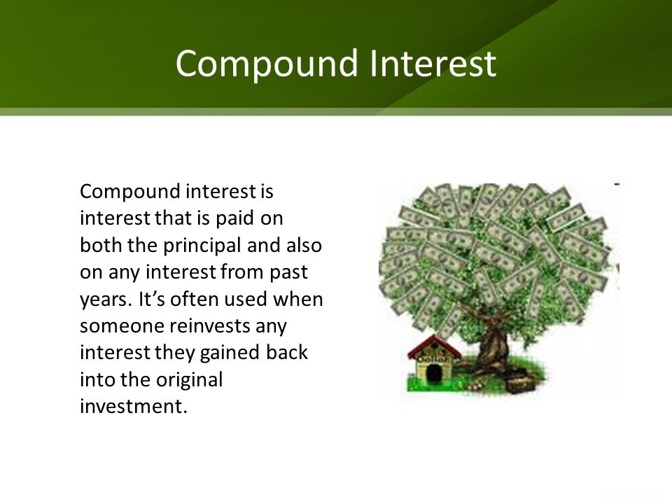 Compound Interest Compound interest is interest that is paid on both the principal and also on any interest from past years. It's often used when some