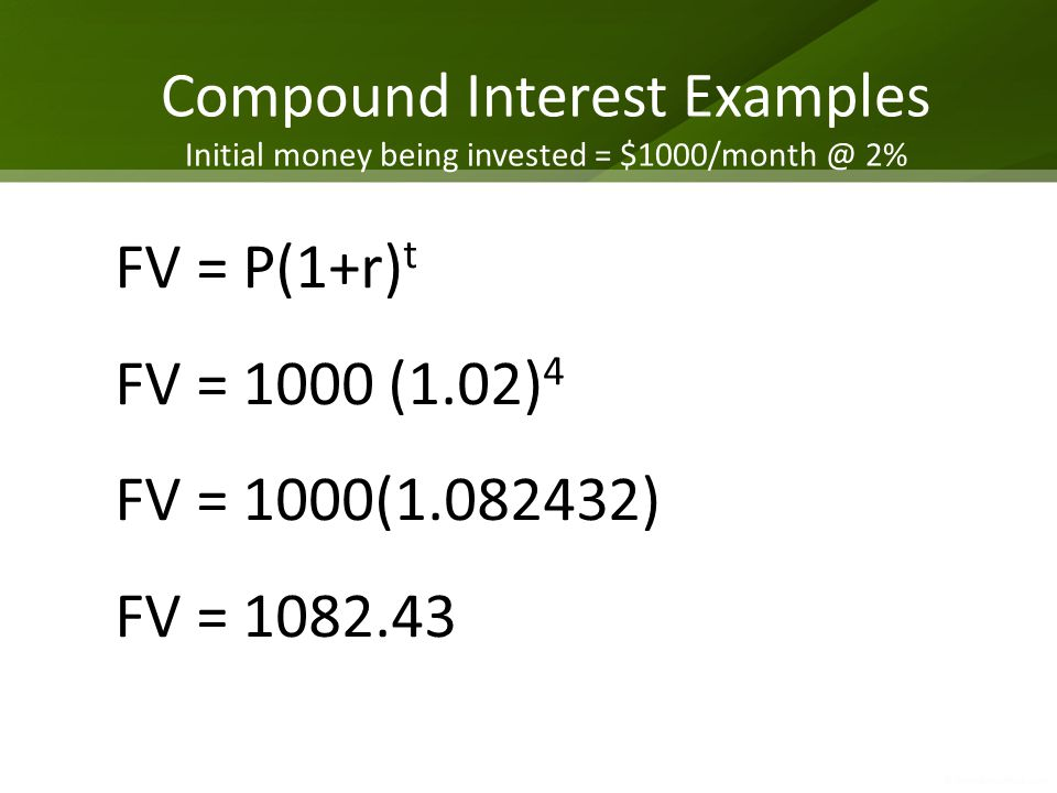 Compound Interest Examples Initial money being invested = $1000/month @ 2% FV = P(1+r) t FV = 1000 (1.02) 4 FV = 1000(1.082432) FV = 1082.43