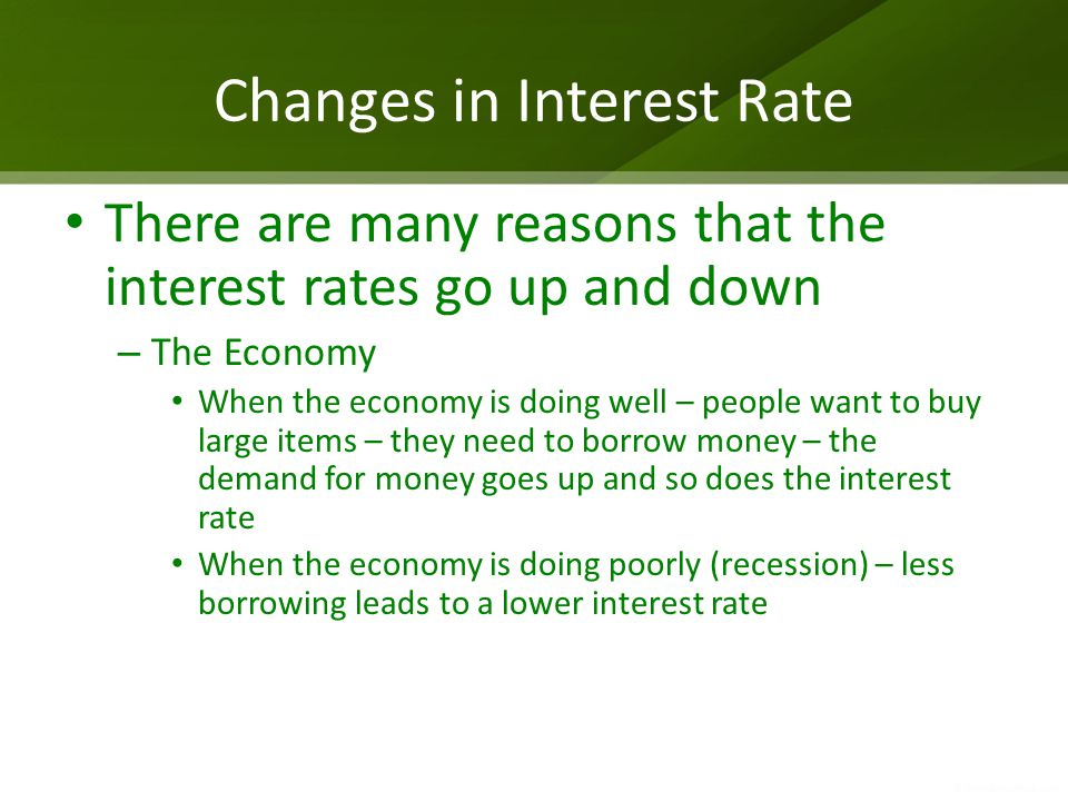 Changes in Interest Rate There are many reasons that the interest rates go up and down – The Economy When the economy is doing well – people want to b