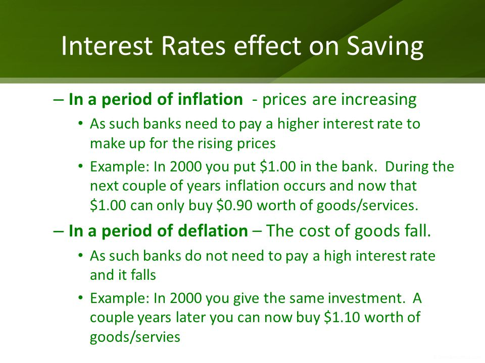 Interest Rates effect on Saving – In a period of inflation - prices are increasing As such banks need to pay a higher interest rate to make up for the