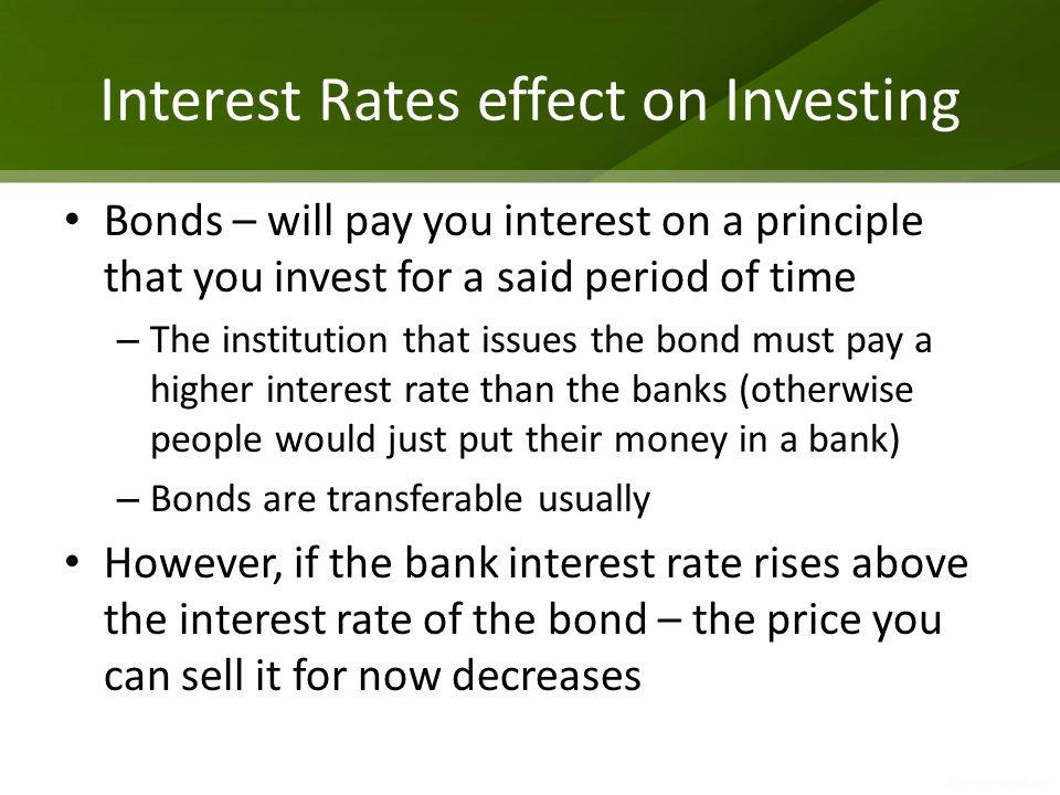 Interest Rates effect on Investing Bonds – will pay you interest on a principle that you invest for a said period of time – The institution that issues the bond must pay a higher interest rate than the banks (otherwise people would just put their money in a bank) – Bonds are transferable usually However, if the bank interest rate rises above the interest rate of the bond – the price you can sell it for now decreases