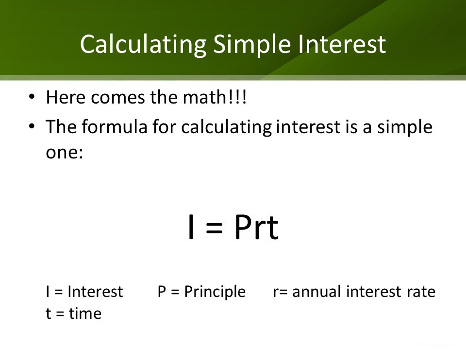 Calculating Simple Interest Here comes the math!!! The formula for calculating interest is a simple one: I = Prt I = Interest P = Principle r= annual