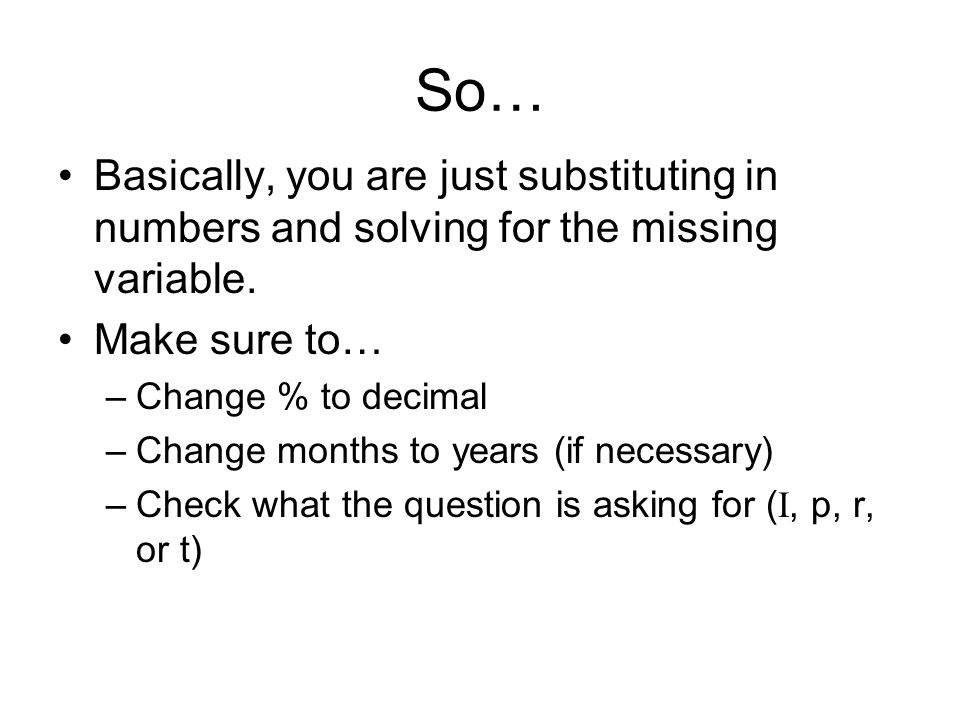 So… Basically, you are just substituting in numbers and solving for the missing variable. Make sure to… –Change % to decimal –Change months to years (