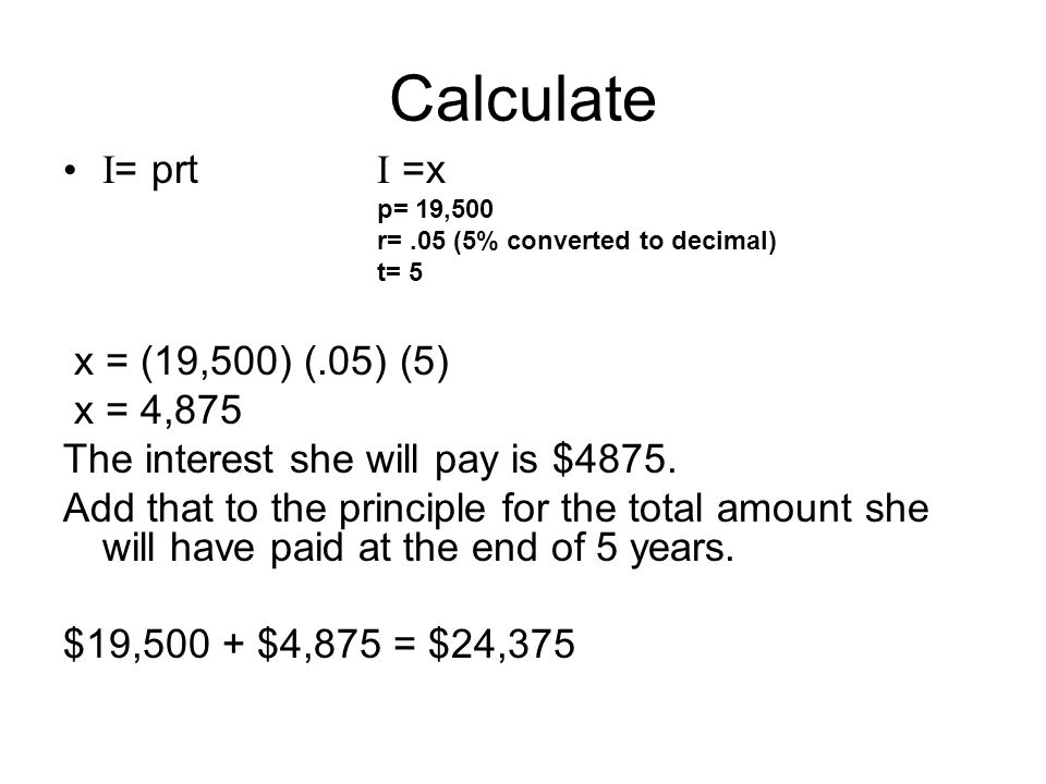 Calculate I = prt I =x p= 19,500 r=.05 (5% converted to decimal) t= 5 x = (19,500) (.05) (5) x = 4,875 The interest she will pay is $4875. Add that to