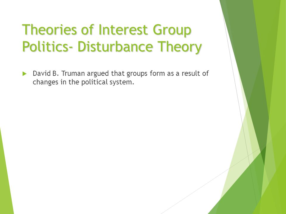 Theories of Interest Group Politics- Disturbance Theory  David B. Truman argued that groups form as a result of changes in the political system.