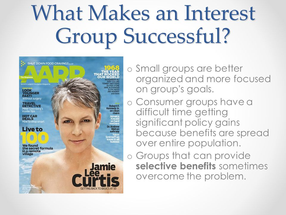 What Makes an Interest Group Successful? o Small groups are better organized and more focused on group ' s goals. o Consumer groups have a difficult t