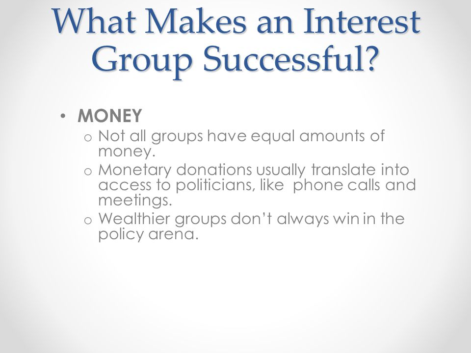 What Makes an Interest Group Successful? MONEY o Not all groups have equal amounts of money. o Monetary donations usually translate into access to pol