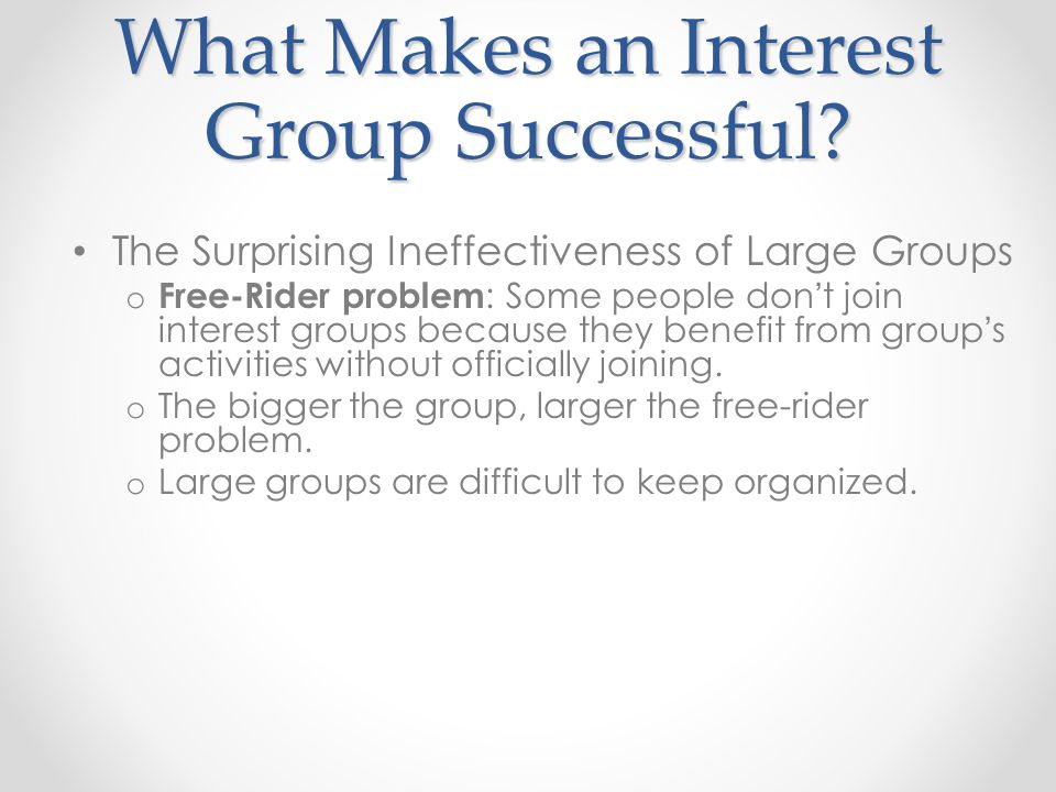 What Makes an Interest Group Successful? The Surprising Ineffectiveness of Large Groups o Free-Rider problem : Some people don ' t join interest group