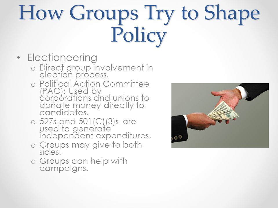 How Groups Try to Shape Policy Electioneering o Direct group involvement in election process. o Political Action Committee (PAC): Used by corporations