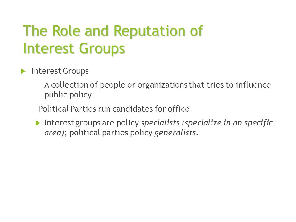 The Role and Reputation of Interest Groups  Interest Groups A collection of people or organizations that tries to influence public policy. -Political